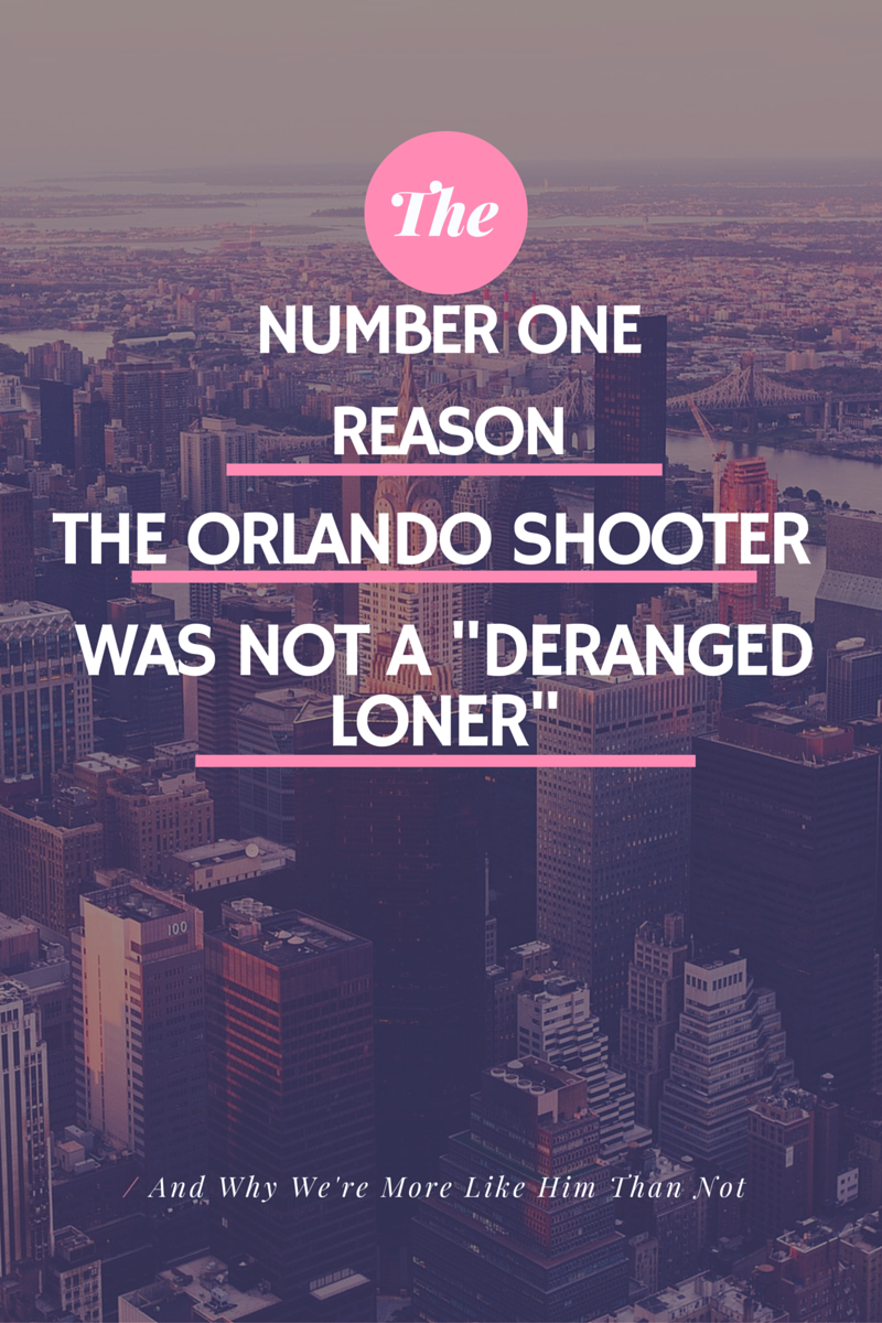 "The Number One Reason the Orlando Shooter was not a ""Deranged Loner, and Why We're More Like Him Than Not"