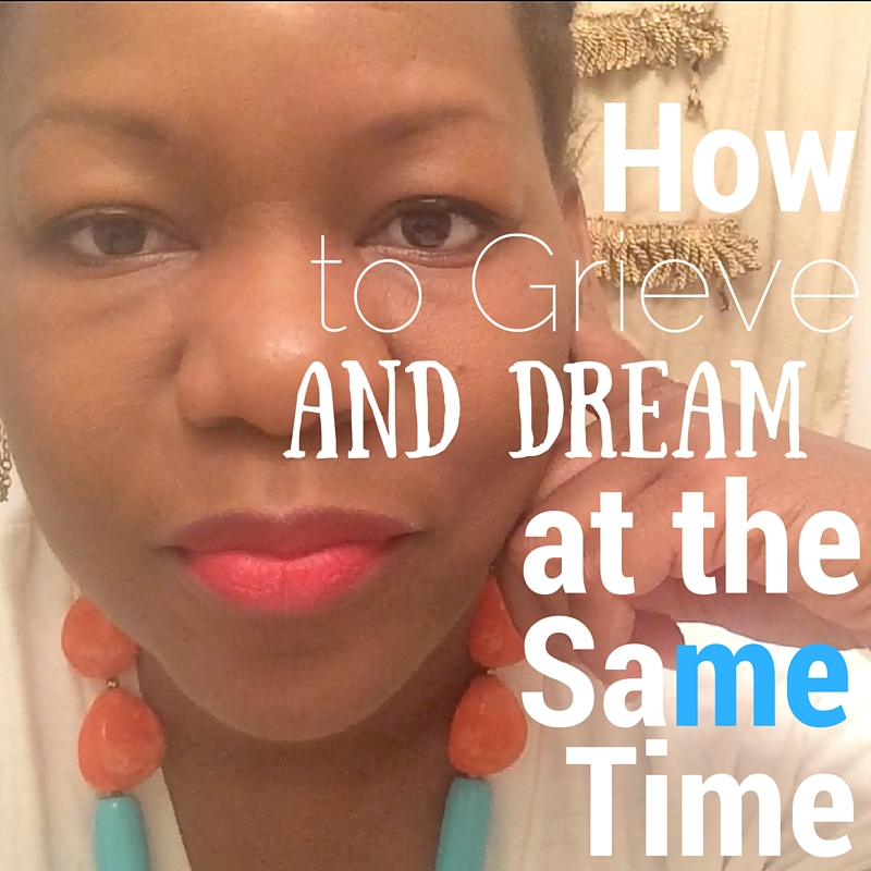 How to Grieve and Dream at the Same Time